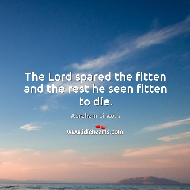 The Lord spared the fitten and the rest he seen fitten to die. Image