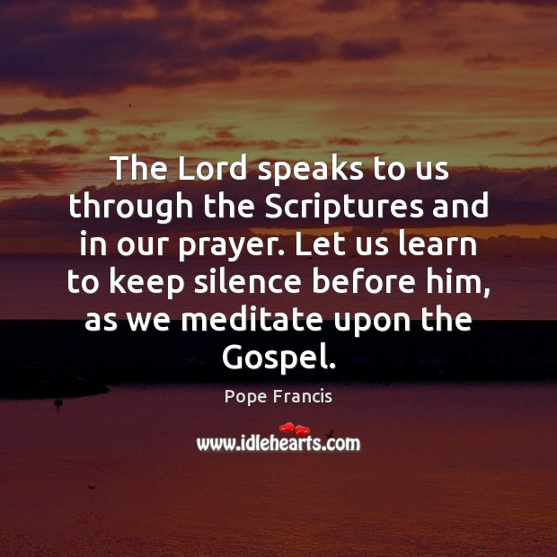 The Lord speaks to us through the Scriptures and in our prayer. Pope Francis Picture Quote