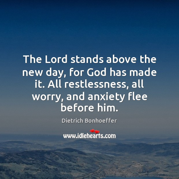 The Lord stands above the new day, for God has made it. Dietrich Bonhoeffer Picture Quote