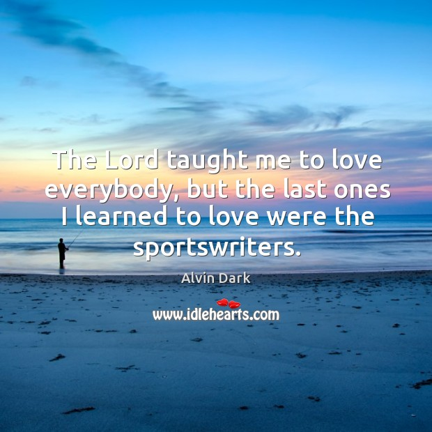 The lord taught me to love everybody, but the last ones I learned to love were the sportswriters. Image