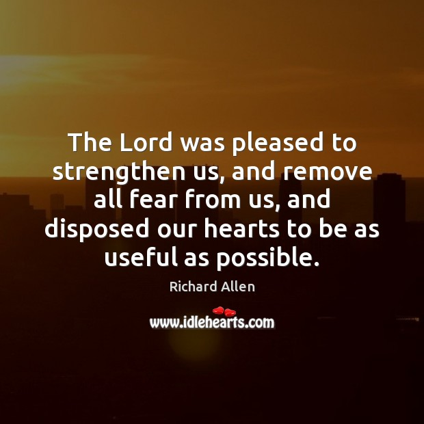 The Lord was pleased to strengthen us, and remove all fear from Richard Allen Picture Quote