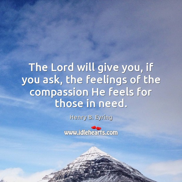 The Lord will give you, if you ask, the feelings of the Henry B. Eyring Picture Quote