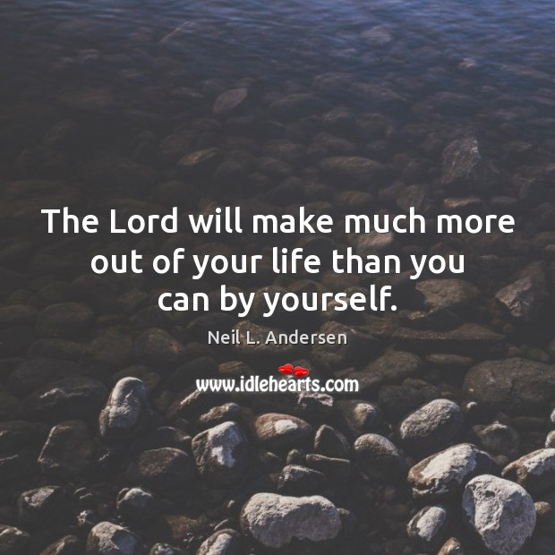 The Lord will make much more out of your life than you can by yourself. Image