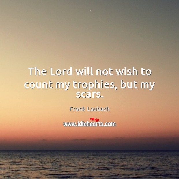 The Lord will not wish to count my trophies, but my scars. Image