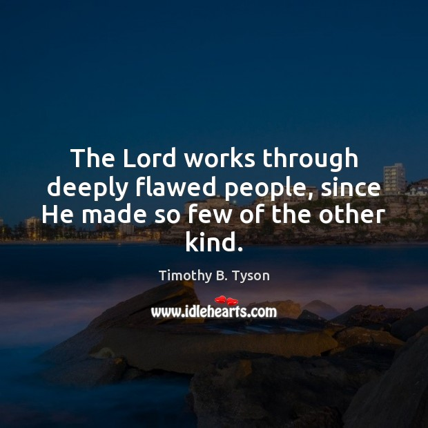 The Lord works through deeply flawed people, since He made so few of the other kind. Image