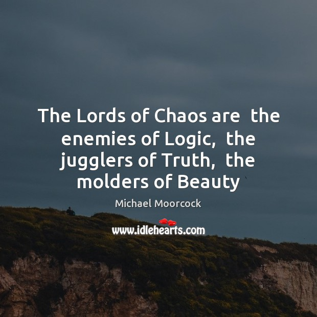 The Lords of Chaos are  the enemies of Logic,  the jugglers of Image