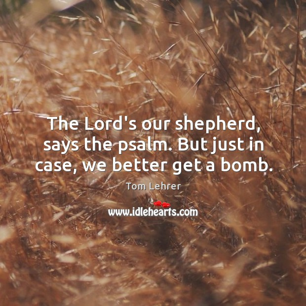 The Lord's our shepherd, says the psalm. But just in case, we better get a bomb. Image