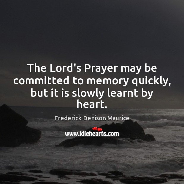 The Lord's Prayer may be committed to memory quickly, but it is slowly learnt by heart. Image