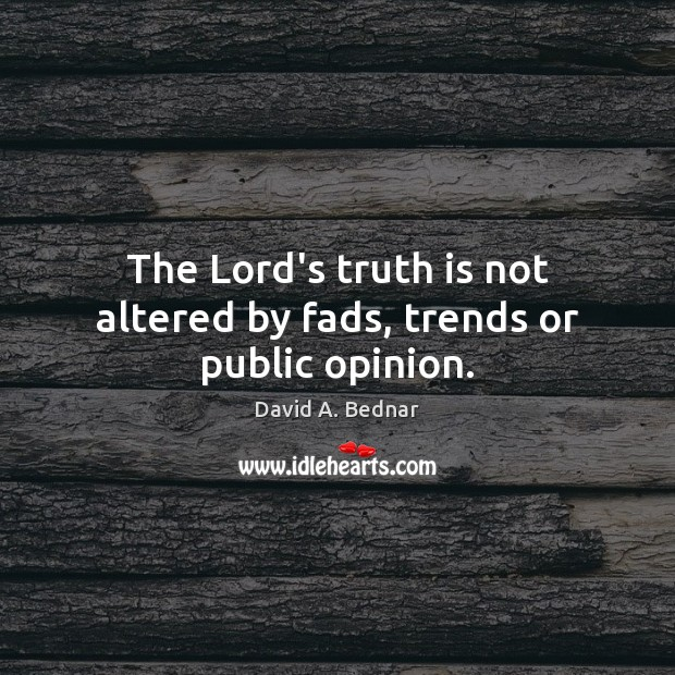 The Lord's truth is not altered by fads, trends or public opinion. David A. Bednar Picture Quote