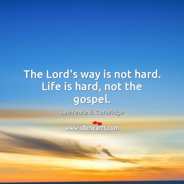The Lord's way is not hard. Life is hard, not the gospel. Life is Hard Quotes Image