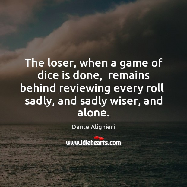 The loser, when a game of dice is done,  remains behind reviewing Dante Alighieri Picture Quote