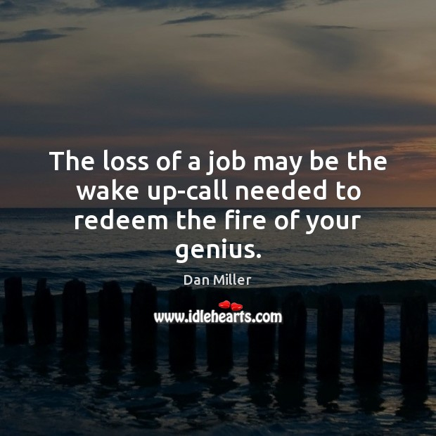 The loss of a job may be the wake up-call needed to redeem the fire of your genius. Image