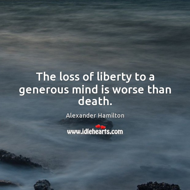 The loss of liberty to a generous mind is worse than death. Image