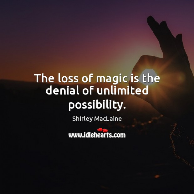 The loss of magic is the denial of unlimited possibility. Shirley MacLaine Picture Quote