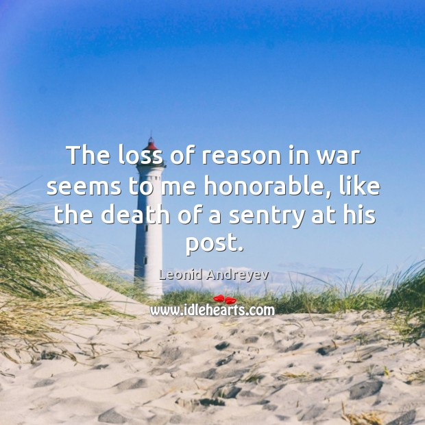 The loss of reason in war seems to me honorable, like the death of a sentry at his post. Leonid Andreyev Picture Quote
