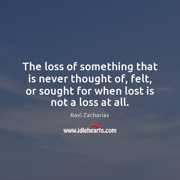 The loss of something that is never thought of, felt, or sought Ravi Zacharias Picture Quote