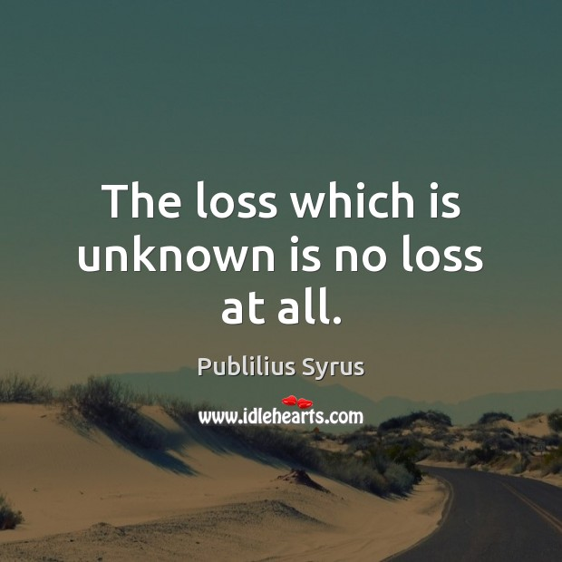 The loss which is unknown is no loss at all. Publilius Syrus Picture Quote