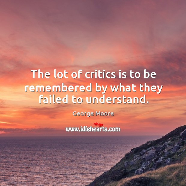 The lot of critics is to be remembered by what they failed to understand. Image
