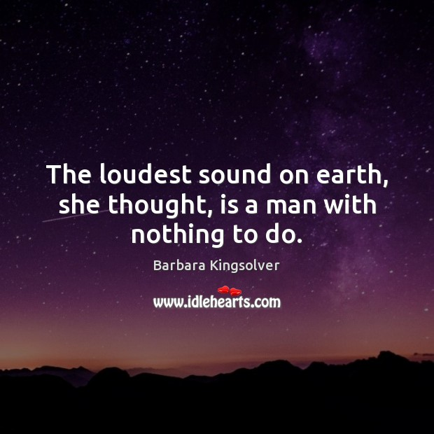Image, The loudest sound on earth, she thought, is a man with nothing to do.