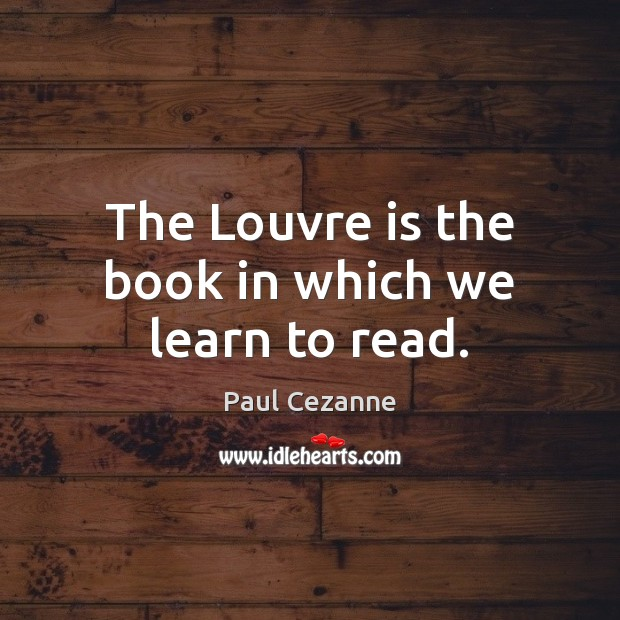 The Louvre is the book in which we learn to read. Paul Cezanne Picture Quote