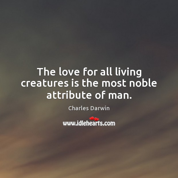 Image, The love for all living creatures is the most noble attribute of man.