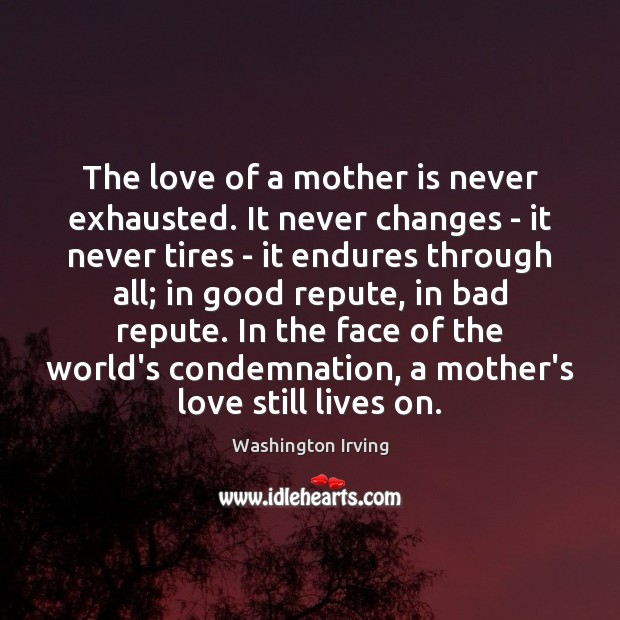 The love of a mother is never exhausted. It never changes – Washington Irving Picture Quote