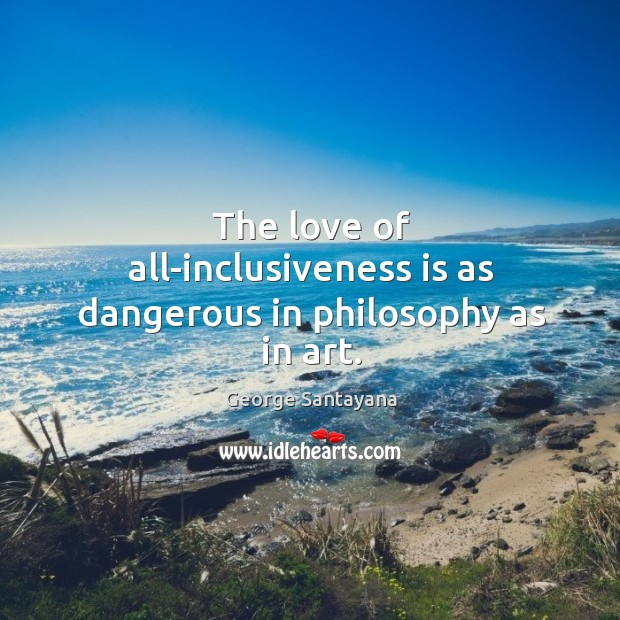 The love of all-inclusiveness is as dangerous in philosophy as in art. Image