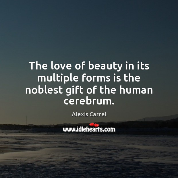 Image, The love of beauty in its multiple forms is the noblest gift of the human cerebrum.