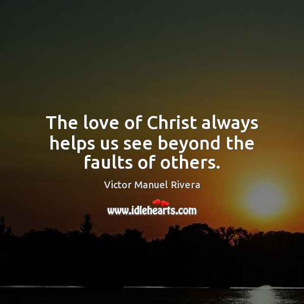 The love of Christ always helps us see beyond the faults of others. Image