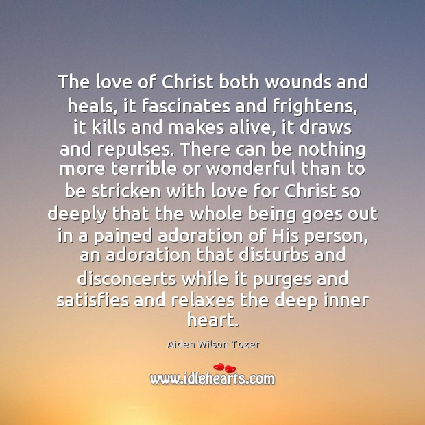The love of Christ both wounds and heals, it fascinates and frightens, Aiden Wilson Tozer Picture Quote