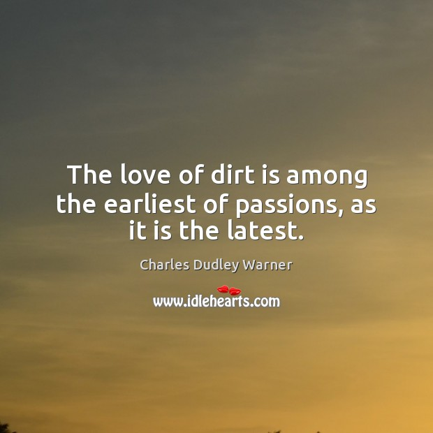 The love of dirt is among the earliest of passions, as it is the latest. Charles Dudley Warner Picture Quote