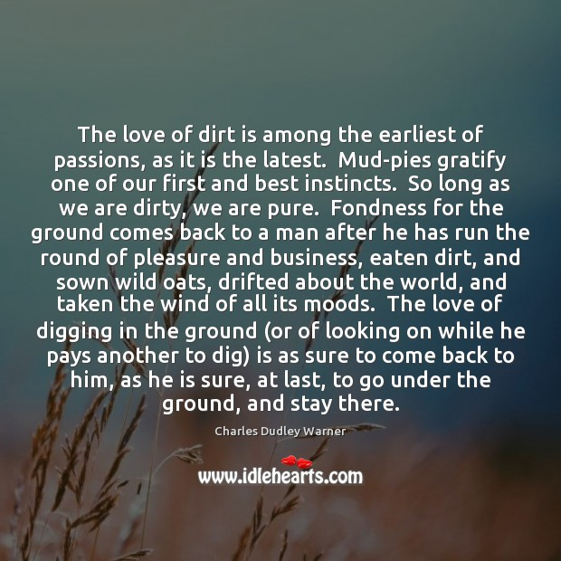 The love of dirt is among the earliest of passions, as it Charles Dudley Warner Picture Quote