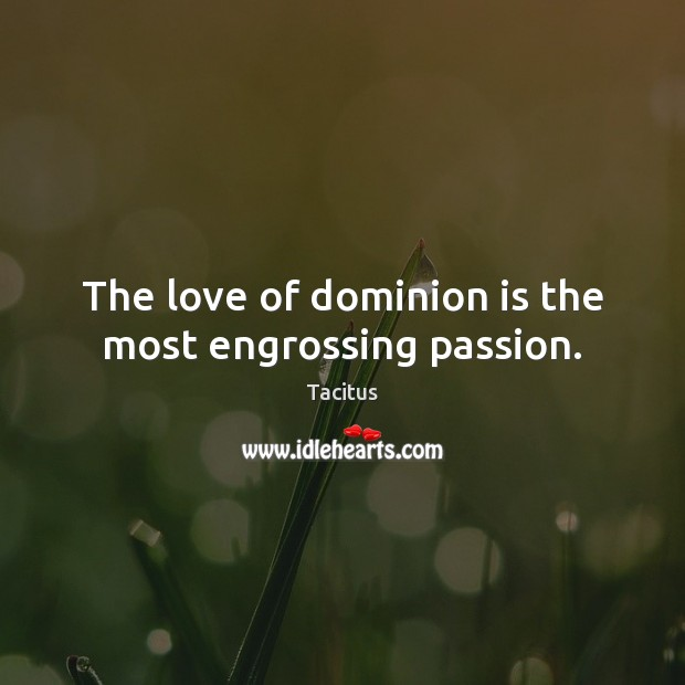 Tacitus Picture Quote image saying: The love of dominion is the most engrossing passion.