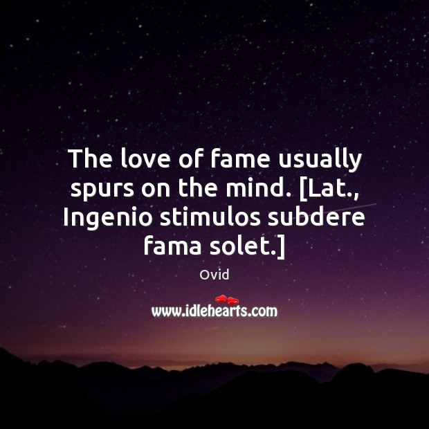 The love of fame usually spurs on the mind. [Lat., Ingenio stimulos subdere fama solet.] Ovid Picture Quote