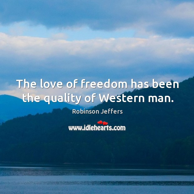 The love of freedom has been the quality of western man. Robinson Jeffers Picture Quote