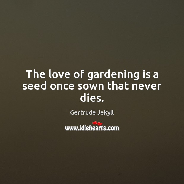 The love of gardening is a seed once sown that never dies. Image