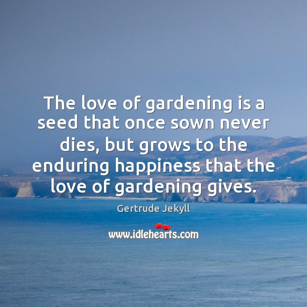 The love of gardening is a seed that once sown never dies, Gertrude Jekyll Picture Quote