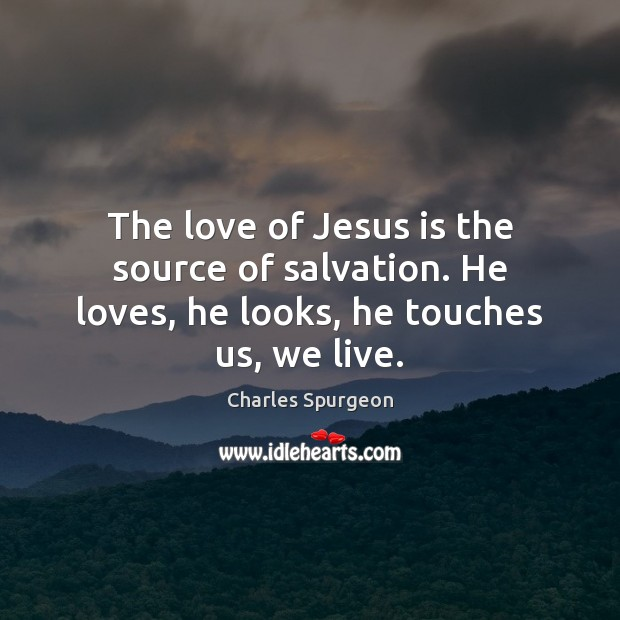 The love of Jesus is the source of salvation. He loves, he looks, he touches us, we live. Charles Spurgeon Picture Quote