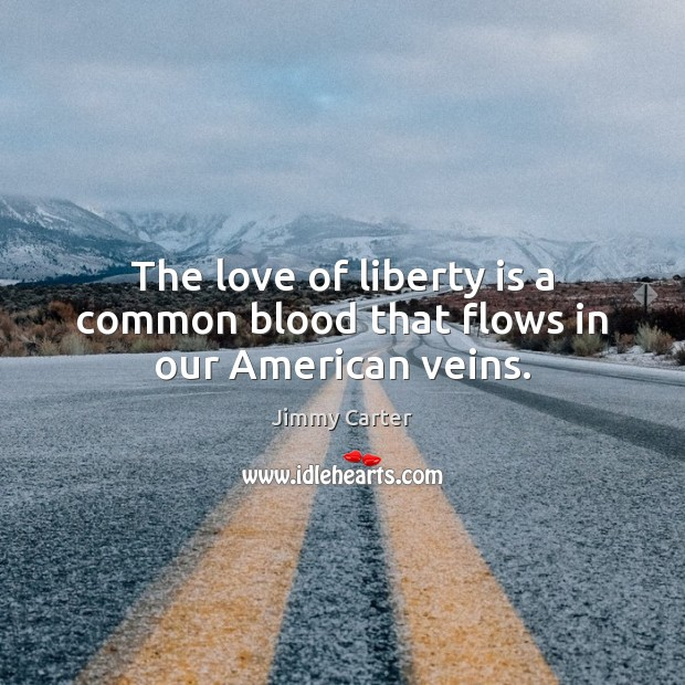 Image, The love of liberty is a common blood that flows in our American veins.