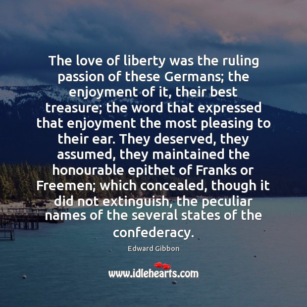 The love of liberty was the ruling passion of these Germans; the Edward Gibbon Picture Quote