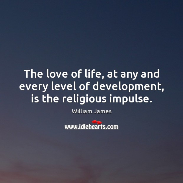 The love of life, at any and every level of development, is the religious impulse. Image