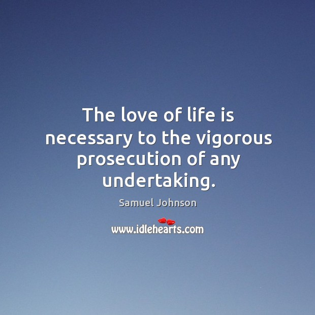 The love of life is necessary to the vigorous prosecution of any undertaking. Image