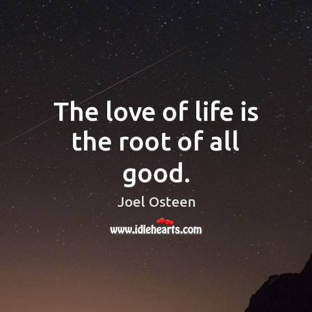 The love of life is the root of all good. Joel Osteen Picture Quote
