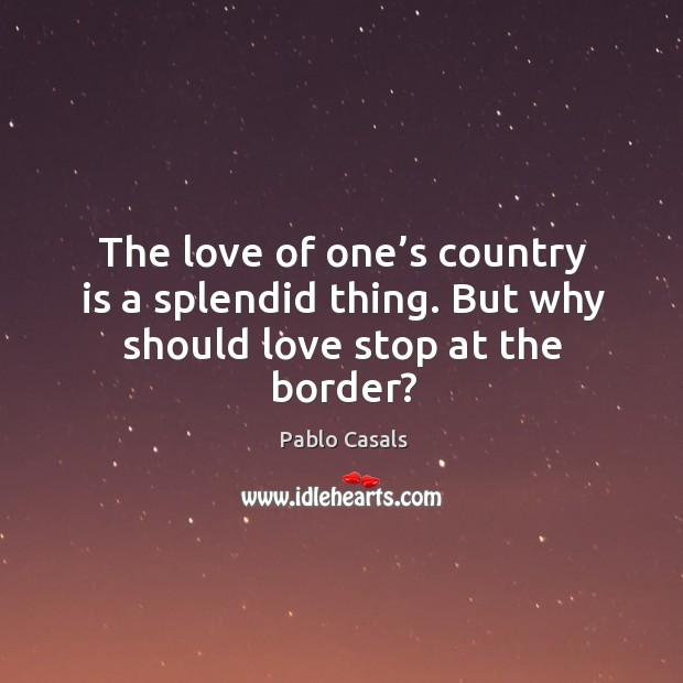 Image, The love of one's country is a splendid thing. But why should love stop at the border?