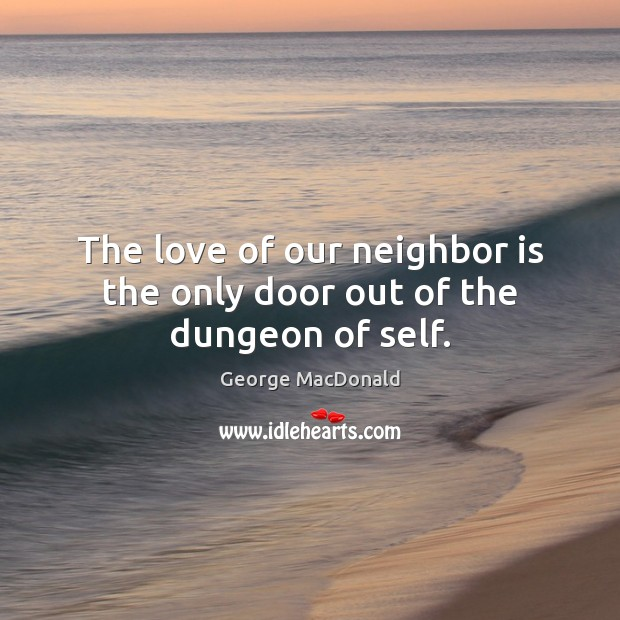 The love of our neighbor is the only door out of the dungeon of self. George MacDonald Picture Quote