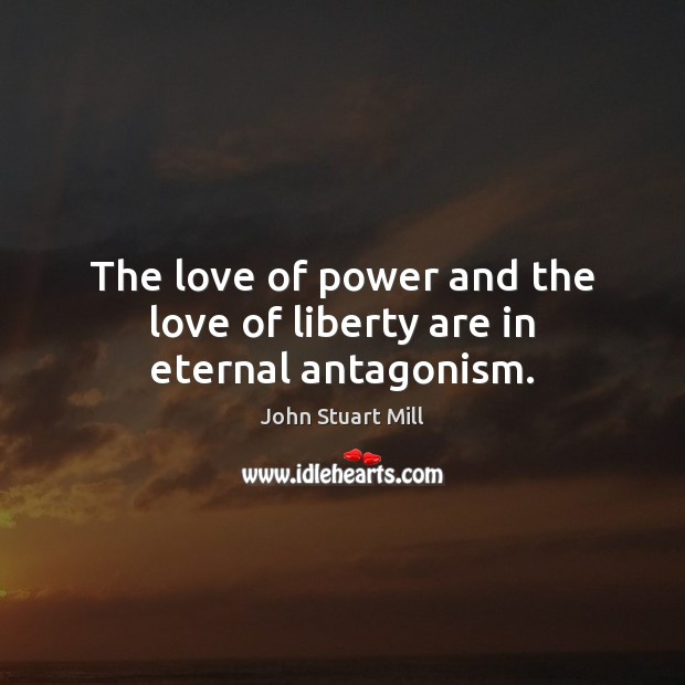 The love of power and the love of liberty are in eternal antagonism. John Stuart Mill Picture Quote