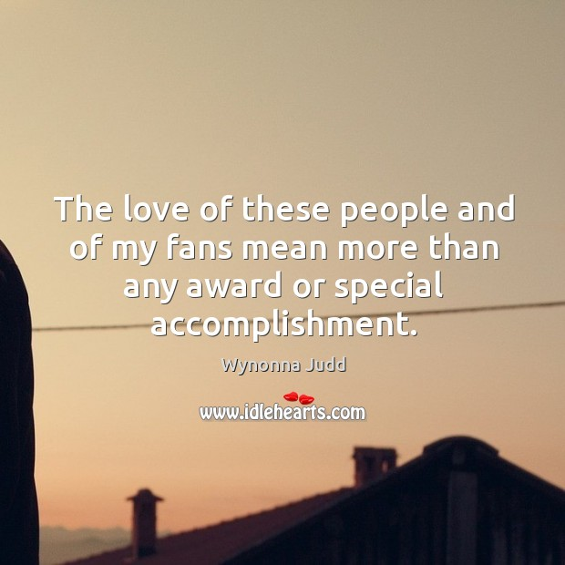 The love of these people and of my fans mean more than any award or special accomplishment. Image