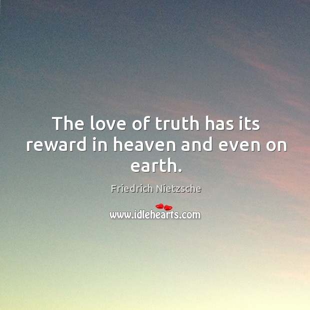 Image, The love of truth has its reward in heaven and even on earth.