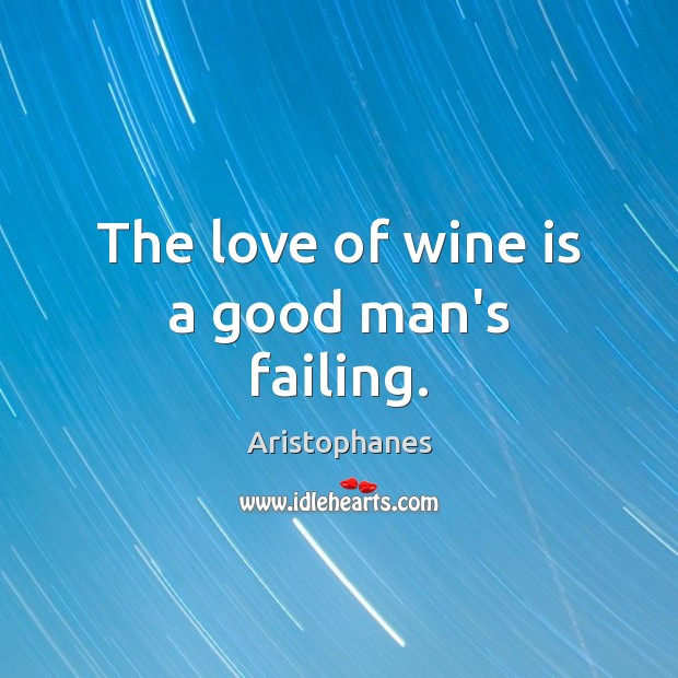 Image, The love of wine is a good man's failing.