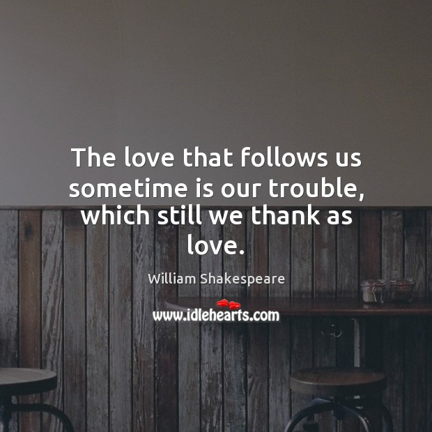 The love that follows us sometime is our trouble, which still we thank as love. Image